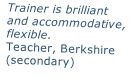 Trainer is brilliant and accommodative,  flexible. Teacher, Berkshire  (secondary)