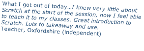 What I got out of today…I knew very little about  Scratch at the start of the session, now I feel able  to teach it to my classes. Great introduction to  Scratch. Lots to takeaway and use. Teacher, Oxfordshire (independent)