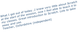 What I got out of today…I knew very little about Scratch at the start of the session, now I feel able to teach it to my classes. Great introduction to Scratch. Lots to take away and use. Teacher, Oxfordshire (independent)