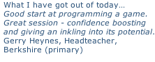 What I have got out of today… Good start at programming a game. Great session - confidence boosting  and giving an inkling into its potential. Gerry Heynes, Headteacher,  Berkshire (primary)