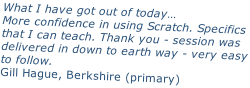 What I have got out of today… More confidence in using Scratch. Specifics that I can teach. Thank you - session was delivered in down to earth way - very easy to follow. Gill Hague, Berkshire (primary)